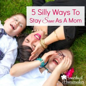 5 Silly Ways To Stay Sane As A Mom When Life Is Crazy