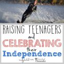 Raising Teenagers & Celebrating Their Independence