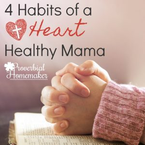 Habits of a Heart Healthy mama - spiritual heart habits to nurture your heart and be the mom God is calling you to be!