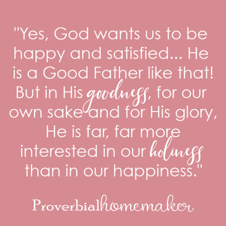 """Yes, God wants us to be happy and satisfied... He is a Good Father like that! But in His goodness, for our own sake and for His glory, He is far, far more interested in our holiness than in our happiness."" Why Homeschool Moms are Giving Up! (and how to avoid the pitfall)"