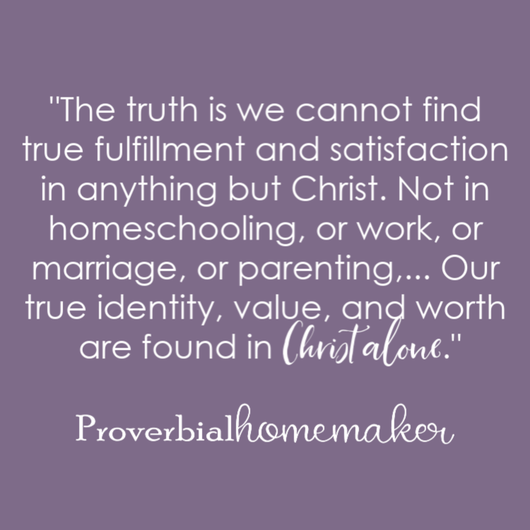 """The truth is we cannot find true fulfillment and satisfaction in anything but Christ. Not in homeschooling, or work, or marriage, or parenting,... Our true identity, value, and worth are found in Christ alone."" Why Homeschool Moms are Giving Up! (and how to avoid the pitfall)"
