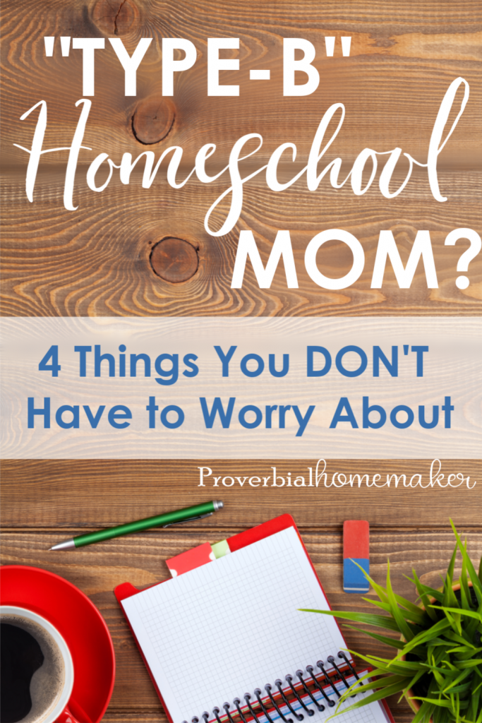 "Feel like a ""type-B"" homeschool mom? Unorganized and just a hot mess? Here are 4 things you DON'T need to worry about, plus some encouragement and a printable you won't want to miss."
